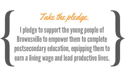 I pledge to support the young people of Brownsville to empower them to complete postsecondary education, equipping them to earn a living wage and lead productive lives.